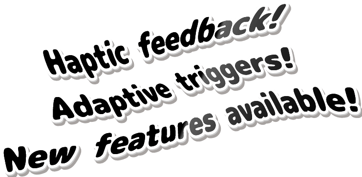 Haptic feedback! Adaptive triggers! New features available!